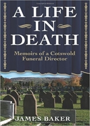 A Life in Death - Memoirs of a Cotswold Funeral Director by James Baker