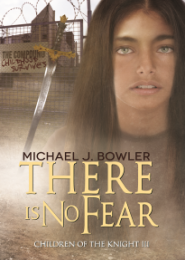 There Is No Fear (Children of the Knight III), Book 3 by Michael J Bowler