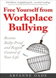 Free Yourself from Workplace Bullying: Become Bully-Proof and Regain Control of Your Life by Aryanne Oade