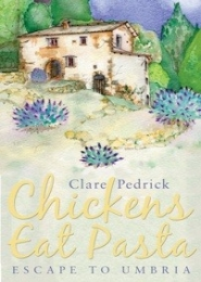 Chickens Eat Pasta: Escape to Umbria by Clare Pedrick