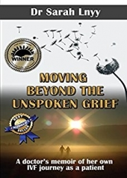 Moving Beyond the Unspoken Grief: A doctor's memoir of her own IVF journey as a patient by Dr. Sarah Lnyy
