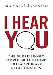 I Hear You: The Surprisingly Simple Skill Behind Extraordinary Relationships by Michael S Sorensen