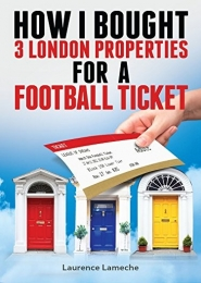 How I Bought 3 London Properties for A Football Ticket by Laurence Lameche