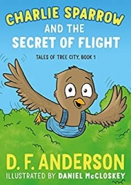 Charlie Sparrow and the Secret of Flight, Tales of Tree City by D. F. Anderson