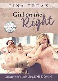 Girl on the Right: Memoir of a Life Upside Down by Tina Truax