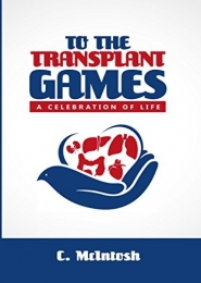 To The Transplant Games: A Celebration of Life by C. McIntosh