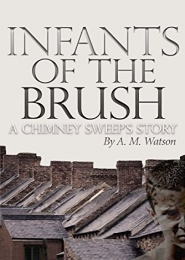 Infants of the Brush: A Chimney Sweep's Story by A. M. Watson