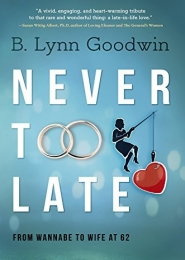 Never Too Late: From Wannabe to Wife at 62 by B. Lynn Goodwin