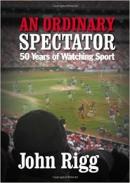 An Ordinary Spectator: 50 Years of Watching Sport by John Rigg