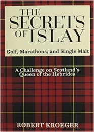 The Secrets of Islay: A tale of golf, marathons, and single malt by Robert Kroeger