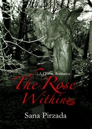 The Rose Within - A Gothic Romance by Sana Pirzada