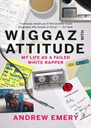 Wiggaz With Attitude: My Life as a Failed White Rapper by Andrew Emery