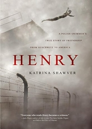 Henry: A Polish Swimmer's True Story of Friendship from Auschwitz to America by Katrina Shawver