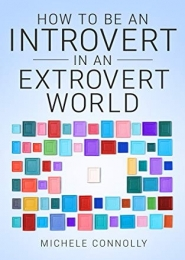 How To Be An Introvert In An Extrovert World by Michele Connolly