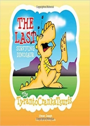 The Last Surviving Dinosaur: The TyrantoCrankaTsuris by Steven Joseph