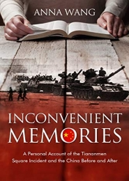 Inconvenient Memories: A Personal Account of the Tiananmen Square Incident and the China Before and After by Anna Wang
