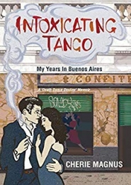 Intoxicating Tango: My Years in Buenos Aires by Cherie Magnus