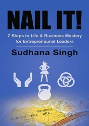 Nail It! 7 Steps to Life & Business Mastery for Entrepreneurial Leaders by Sudhana Singh