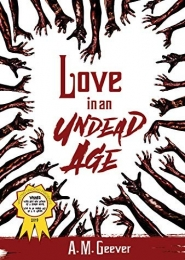 Love in an Undead Age by A. M. Geever