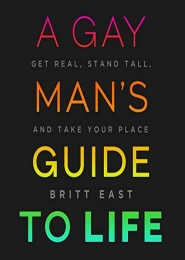 A Gay Man's Guide to Life: Get Real, Stand Tall, and Take Your Place by Britt East