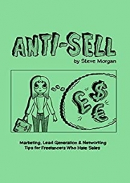 Anti-Sell: Marketing, Lead Generation & Networking Tips for Freelancers Who Hate Sales by Steve Morgan
