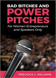 Bad Bitches and Power Pitches: For Women Entrepreneurs and Speakers Only by Precious L. Williams