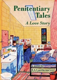 Penitentiary Tales: A Love Story by E A Luetkemeyer