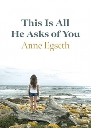 This Is All He Asks of You by Anne Egseth