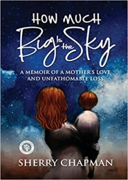 How Much Big Is the Sky: A Memoir of a Mother's Love and Unfathomable Loss by Sherry Chapman