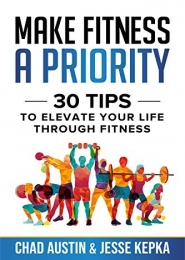 Make Fitness A Priority: 30 tips to elevate your life through fitness, Chad Austin by Chad Austin, Jesse Kepka