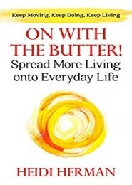 On with the Butter! Spread More Living onto Everyday Life by Heidi Herman