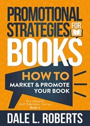 Promotional Strategies for Books: How to Market & Promote Your Book by Dale L. Roberts