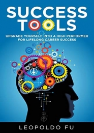 Success Tools: Upgrade Yourself into a High Performer for Lifelong Career Success by Leopoldo Fu