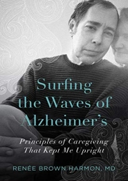 Surfing the Waves of Alzheimer's: Principles of Caregiving That Kept Me Upright by Renée Brown Harmon, MD