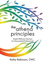 The Athena Principles, Simple Wellness Practices for Overworked Professionals by Kathy Robinson